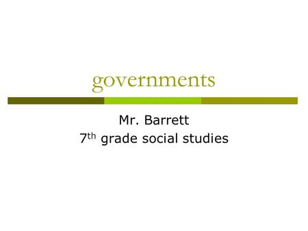 Governments Mr. Barrett 7 th grade social studies.