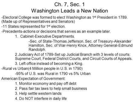 Ch. 7, Sec. 1 Washington Leads a New Nation -Electoral College was formed to elect Washington as 1 st President in 1789. (Made up of Representatives and.