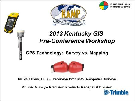 2013 Kentucky GIS Pre-Conference Workshop GPS Technology: Survey vs. Mapping Mr. Jeff Clark, PLS -- Precision Products Geospatial Division Mr. Eric Muncy.