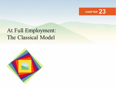 Copyright © 2008 Pearson Education, Inc. Publishing as Pearson Addison-Wesley 23-1 At Full Employment: The Classical Model CHAPTER 23.