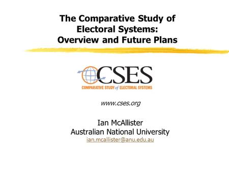 The Comparative Study of Electoral Systems: Overview and Future Plans  Ian McAllister Australian National University