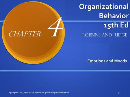 Organizational Behavior 15th Ed Emotions and Moods Copyright © 2013 Pearson Education, Inc. publishing as Prentice Hall4-1 Robbins and Judge Chapter 4.