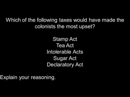 Which of the following taxes would have made the colonists the most upset? Stamp Act Tea Act Intolerable Acts Sugar Act Declaratory Act Explain your reasoning.