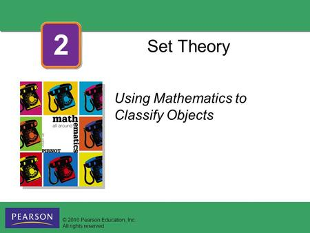 Set Theory Using Mathematics to Classify Objects 2 © 2010 Pearson Education, Inc. All rights reserved.