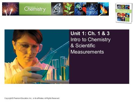Copyright © Pearson Education, Inc., or its affiliates. All Rights Reserved. Unit 1: Ch. 1 & 3 Intro to Chemistry & Scientific Measurements.