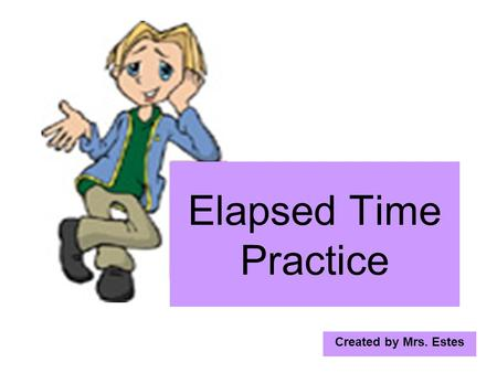 Created by Mrs. Estes Elapsed Time Practice. Find the elapsed time from 5:50 A.M. to 9:12 A.M. 8 60 +12 72 9:12 - 5:50 3:22.