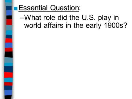 Essential Question: What role did the U.S. play in world affairs in the early 1900s?