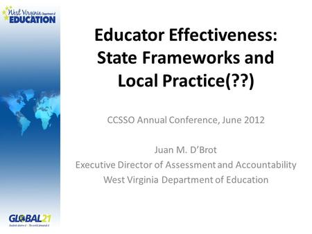 Educator Effectiveness: State Frameworks and Local Practice(??) CCSSO Annual Conference, June 2012 Juan M. D'Brot Executive Director of Assessment and.