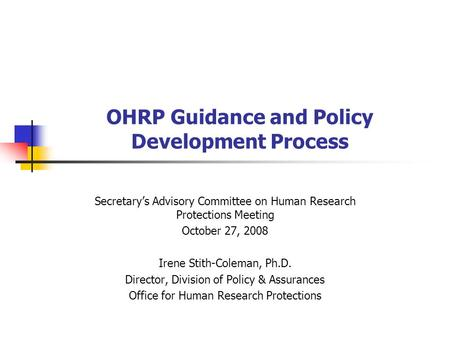 OHRP Guidance and Policy Development Process Secretary's Advisory Committee on Human Research Protections Meeting October 27, 2008 Irene Stith-Coleman,