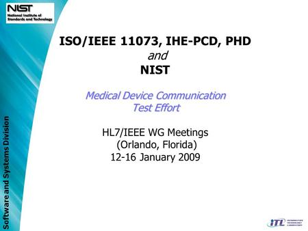 Software and Systems Division Medical Device Communication Test Effort ISO/IEEE 11073, IHE-PCD, PHD and NIST Medical Device Communication Test Effort HL7/IEEE.
