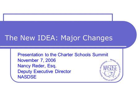 The New IDEA: Major Changes Presentation to the Charter Schools Summit November 7, 2006 Nancy Reder, Esq. Deputy Executive Director NASDSE.