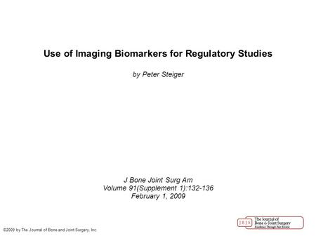 Use of Imaging Biomarkers for Regulatory Studies by Peter Steiger J Bone Joint Surg Am Volume 91(Supplement 1):132-136 February 1, 2009 ©2009 by The Journal.