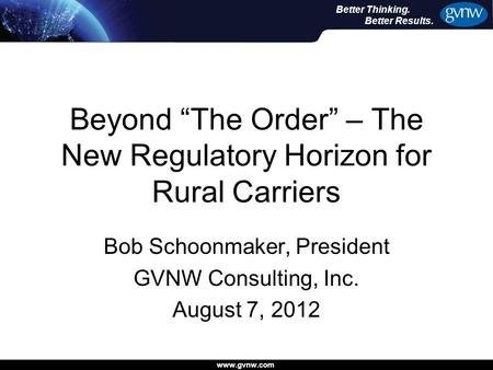 "Www.gvnw.com Better Thinking. Better Results. Beyond ""The Order"" – The New Regulatory Horizon for Rural Carriers Bob Schoonmaker, President GVNW Consulting,"