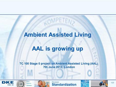 DivisionStandardization 1/25 Ambient Assisted Living AAL is growing up TC 100 Stage 0 project on Ambient Assisted Living (AAL) 7th June 2013, London.