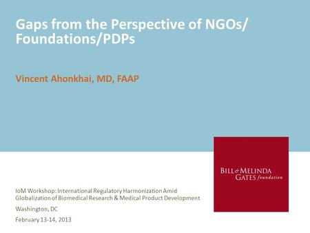 Gaps from the Perspective of NGOs/ Foundations/PDPs IoM Workshop: International Regulatory Harmonization Amid Globalization of Biomedical Research & Medical.