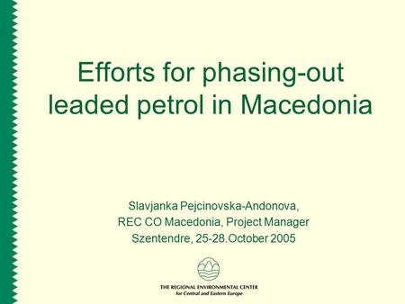 Efforts for phasing-out leaded petrol in Macedonia Slavjanka Pejcinovska-Andonova, REC CO Macedonia, Project Manager Szentendre, 25-28.October 2005.