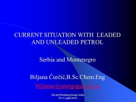 SILAQ Working Group, Sofia, 10-11.April 2003. CURRENT SITUATION WITH LEADED AND UNLEADED PETROL Serbia and Montenegro Biljana Ćurčić,B.Sc.Chem.Eng