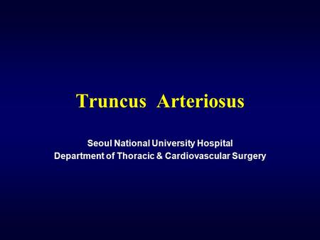 Truncus Arteriosus Seoul National University Hospital Department of Thoracic & Cardiovascular Surgery.