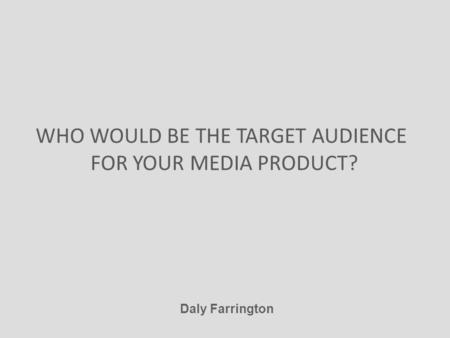WHO WOULD BE THE TARGET AUDIENCE FOR YOUR MEDIA PRODUCT? Daly Farrington.