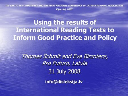 Using the results of International Reading Tests to Inform Good Practice and Policy Thomas Schmit and Eva Birzniece, Pro Futuro, Latvia 31 July 2008 THE.