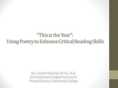 """This is the Year"": Using Poetry to Enhance Critical Reading Skills Ms. Lauren Schmidt, M.F.A., M.A. Developmental English Instructor Passaic County Community."