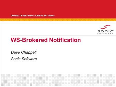 CONNECT EVERYTHING. ACHIEVE ANYTHING. ™ WS-Brokered Notification Dave Chappell Sonic Software.