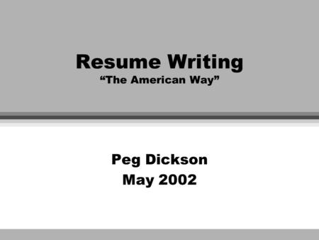 "Resume Writing ""The American Way"" Peg Dickson May 2002."