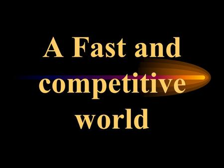 A Fast and competitive world Today's business enterprises function in an extremely fast, competitive and changing environment. A scenario where only.