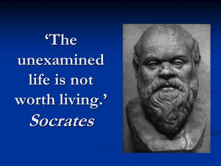 'The unexamined life is not worth living.' Socrates.
