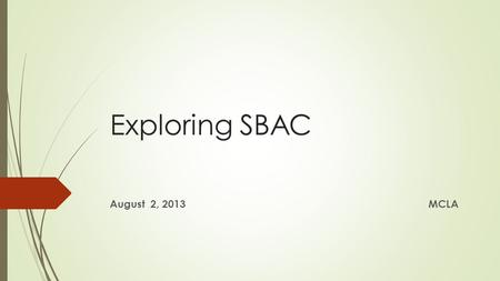 Exploring SBAC August 2, 2013MCLA. A Balanced Assessment System Common Core State Standards specify K-12 expectations for college and career readiness.