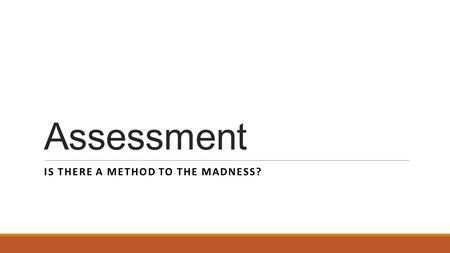 Assessment IS THERE A METHOD TO THE MADNESS?. Method to the Madness – Delineated! First, the purpose of Outcomes: ◦To identify specifically what should.