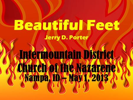 Beautiful Feet Jerry D. Porter Intermountain District Church of the Nazarene Nampa, ID – May 1, 2013.