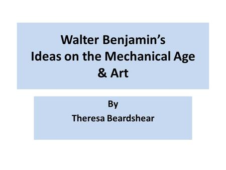 Walter Benjamin's Ideas on the Mechanical Age & Art By Theresa Beardshear.