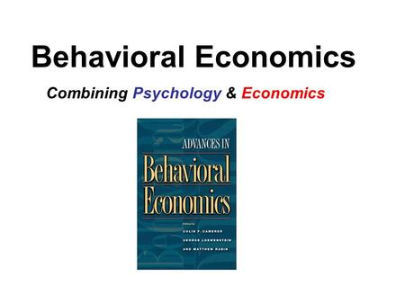 Behavioral Economics Combining Psychology & Economics.