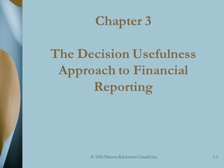 © 2006 Pearson Education Canada Inc.3-1 Chapter 3 The Decision Usefulness Approach to Financial Reporting.