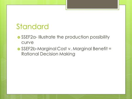 Standard  SSEF2a- Illustrate the production possibility curve  SSEF2b-Marginal Cost v. Marginal Benefit = Rational Decision Making.