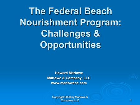 Copyright 2008 by Marlowe & Company, LLC 1 The Federal Beach Nourishment Program: Challenges & Opportunities Howard Marlowe Marlowe & Company, LLC www.marloweco.com.