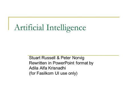 Artificial Intelligence Stuart Russell & Peter Norvig Rewritten in PowerPoint format by Adila Alfa Krisnadhi (for Fasilkom UI use only)