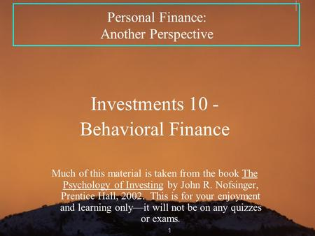 1 Personal Finance: Another Perspective Investments 10 - Behavioral Finance Much of this material is taken from the book The Psychology of Investing by.