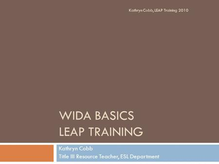 WIDA BASICS LEAP TRAINING Kathryn Cobb Title III Resource Teacher, ESL Department Kathryn Cobb, LEAP Training 2010.