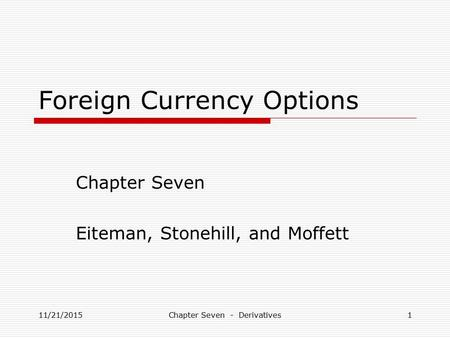 Foreign Currency Options Chapter Seven Eiteman, Stonehill, and Moffett 11/21/20151Chapter Seven - Derivatives.
