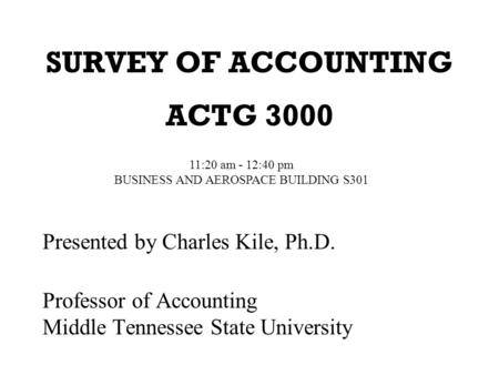 SURVEY OF ACCOUNTING ACTG 3000 Presented by Charles Kile, Ph.D. Professor of Accounting Middle Tennessee State University 11:20 am - 12:40 pm BUSINESS.