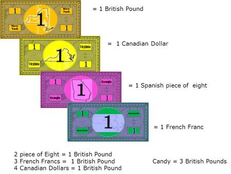 2 piece of Eight = 1 British Pound 3 French Francs = 1 British PoundCandy = 3 British Pounds 4 Canadian Dollars = 1 British Pound = 1 British Pound = 1.