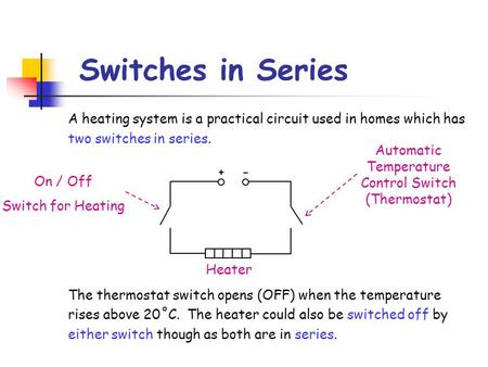 Switches in Series A heating system is a practical circuit used in homes which has two switches in series. The thermostat switch opens (OFF) when the temperature.