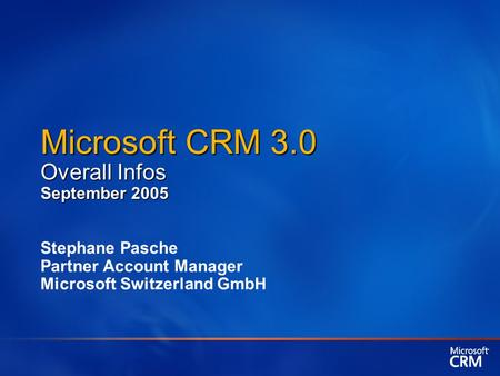 Microsoft CRM 3.0 Overall Infos September 2005 Stephane Pasche Partner Account Manager Microsoft Switzerland GmbH.