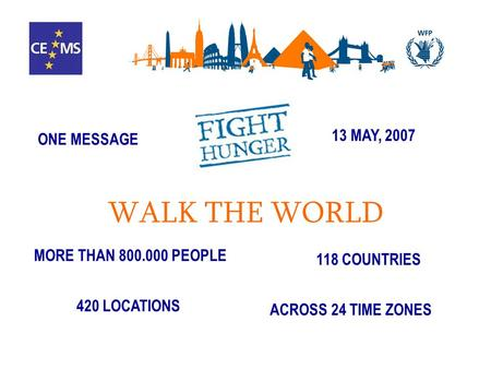 MORE THAN 800.000 PEOPLE 118 COUNTRIES 420 LOCATIONS ACROSS 24 TIME ZONES 13 MAY, 2007 ONE MESSAGE WALK THE WORLD.