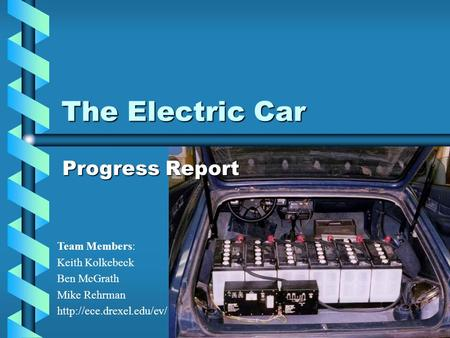 The Electric Car Progress Report Team Members: Keith Kolkebeck Ben McGrath Mike Rehrman