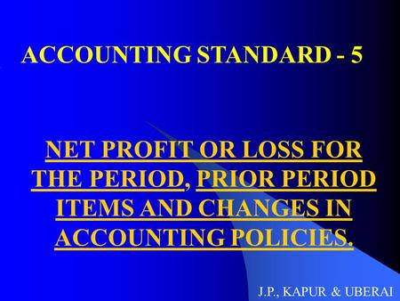 ACCOUNTING STANDARD - 5 NET PROFIT OR LOSS FOR THE PERIOD, PRIOR PERIOD ITEMS AND CHANGES IN ACCOUNTING POLICIES. J.P., KAPUR & UBERAI.
