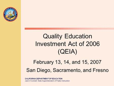 CALIFORNIA DEPARTMENT OF EDUCATION Jack O'Connell, State Superintendent of Public Instruction Quality Education Investment Act of 2006 (QEIA) February.