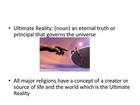 Ultimate Reality: (noun) an eternal truth or principal that governs the universe All major religions have a concept of a creator or source of life and.